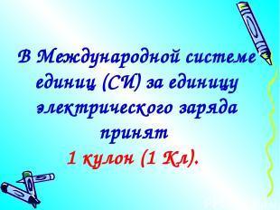 В Международной системе единиц (СИ) за единицу электрического заряда принят 1 ку