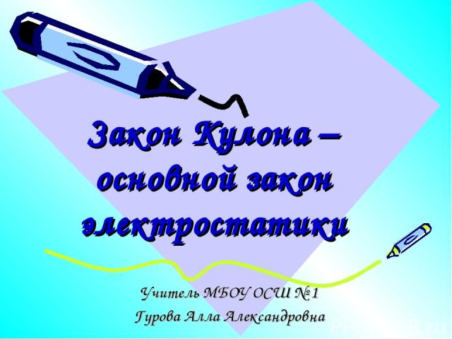 Закон Кулона – основной закон электростатики Учитель МБОУ ОСШ № 1 Гурова Алла Александровна