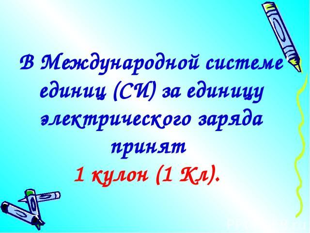 В Международной системе единиц (СИ) за единицу электрического заряда принят 1 кулон (1 Кл).