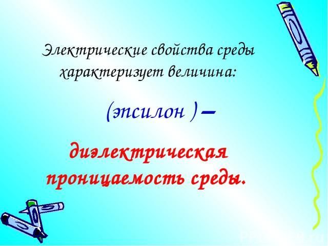 Электрические свойства среды характеризует величина: ε (эпсилон ) – диэлектрическая проницаемость среды.