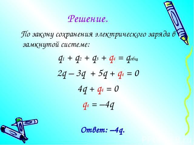 Решение. По закону сохранения электрического заряда в замкнутой системе: q1 + q2 + q3 + q4 = qобщ 2q – 3q + 5q + q4 = 0 4q + q4 = 0 q4 = –4q Ответ: –4q.