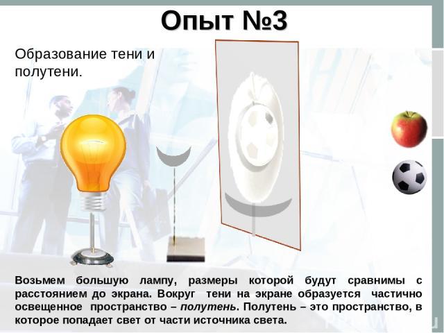 Опыт №3 Образование тени и полутени. Возьмем большую лампу, размеры которой будут сравнимы с расстоянием до экрана. Вокруг тени на экране образуется частично освещенное пространство – полутень. Полутень – это пространство, в которое попадает свет от…