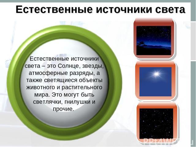Естественные источники света Естественные источники света – это Солнце, звезды, атмосферные разряды, а также светящиеся объекты животного и растительного мира. Это могут быть светлячки, гнилушки и прочие.