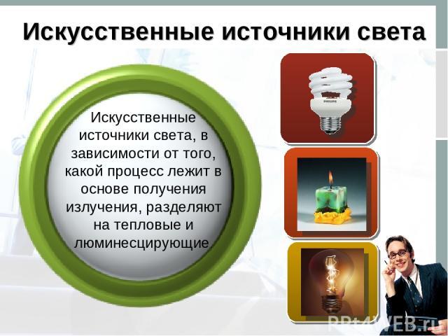 Искусственные источники света Искусственные источники света, в зависимости от того, какой процесс лежит в основе получения излучения, разделяют на тепловые и люминесцирующие.