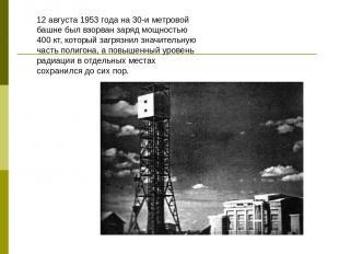 12 августа 1953 года на 30-и метровой башне был взорван заряд мощностью 400 кт,