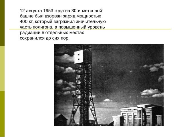 12 августа 1953 года на 30-и метровой башне был взорван заряд мощностью 400 кт, который загрязнил значительную часть полигона, а повышенный уровень радиации в отдельных местах сохранился до сих пор.