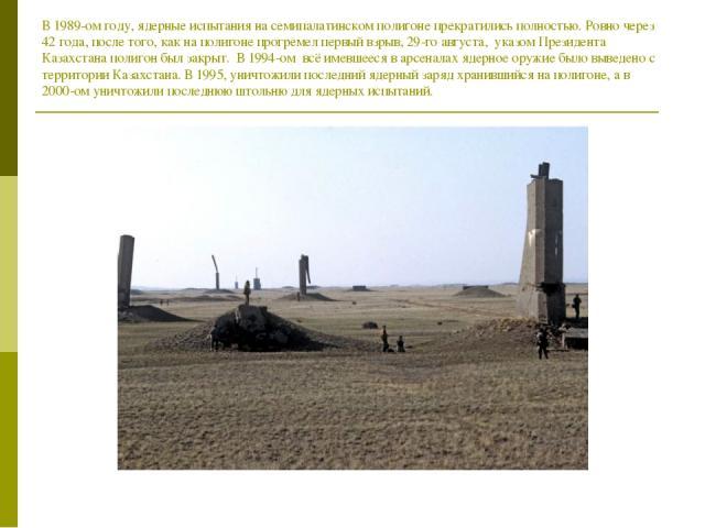 В 1989-ом году, ядерные испытания на семипалатинском полигоне прекратились полностью. Ровно через 42 года, после того, как на полигоне прогремел первый взрыв, 29-го августа, указом Президента Казахстана полигон был закрыт. В 1994-ом всё имевшееся в …