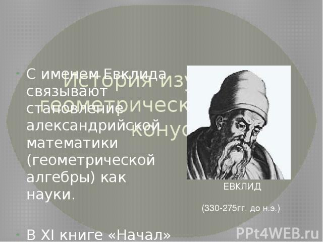 История изучения геометрического тела конус С именем Евклида связывают становление александрийской математики (геометрической алгебры) как науки. В XI книге «Начал» дается следующее определение: если вращающийся около одного из своих катетов прямоуг…