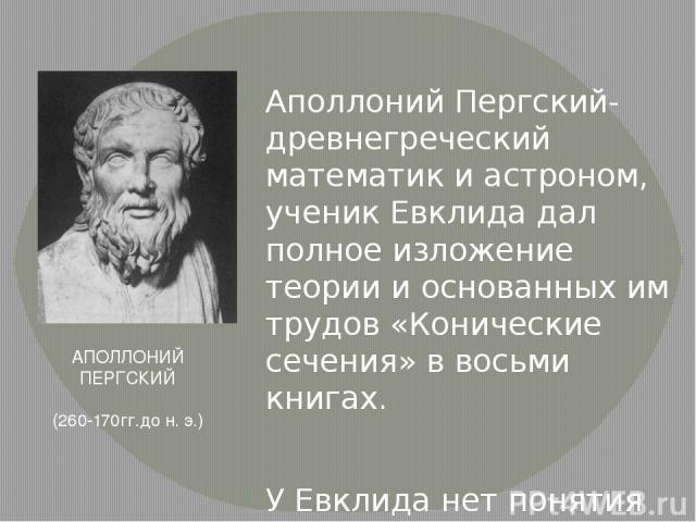 """Аполлоний Пергский- древнегреческий математик и астроном, ученик Евклида дал полное изложение теории и основанных им трудов «Конические сечения» в восьми книгах. У Евклида нет понятия конической поверхности, оно было введено Аполлонием в его """"Кониче…"""