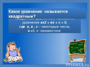 Квадратным уравнением называется уравнение ах2 + вх + с = 0, где а, в , с – неко
