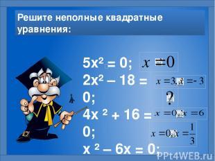 Решите неполные квадратные уравнения: 5х² = 0; 2х² – 18 = 0; 4х ² + 16 = 0; х ²