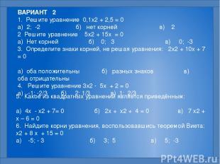 ВАРИАНТ 2 1. Решите уравнение 0,1x2 + 2,5 = 0  а) 2; -2 б) нет корней в) 2 2 Р