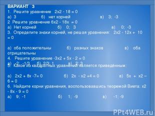 ВАРИАНТ 3 1. Решите уравнение 2x2 - 18 = 0  а) 3 б) нет корней в) 3; -3 2 Реши