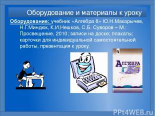 Оборудование и материалы к уроку Оборудование: учебник «Алгебра 8» Ю.Н.Макарычев