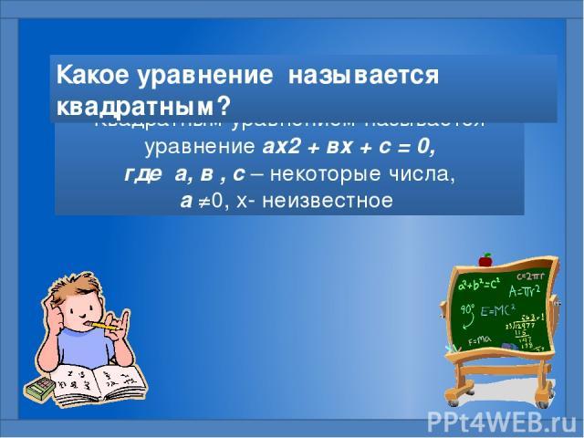 Квадратным уравнением называется уравнение ах2 + вх + с = 0, где а, в , с – некоторые числа, а ≠0, х- неизвестное Какое уравнение называется квадратным?