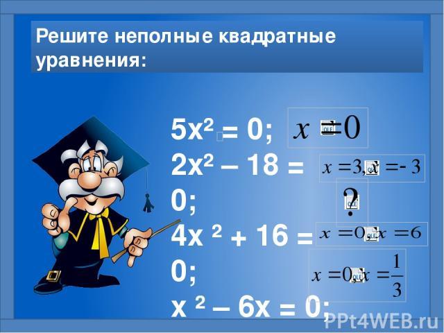 Решите неполные квадратные уравнения: 5х² = 0; 2х² – 18 = 0; 4х ² + 16 = 0; х ² – 6х = 0; 3х ² = х.
