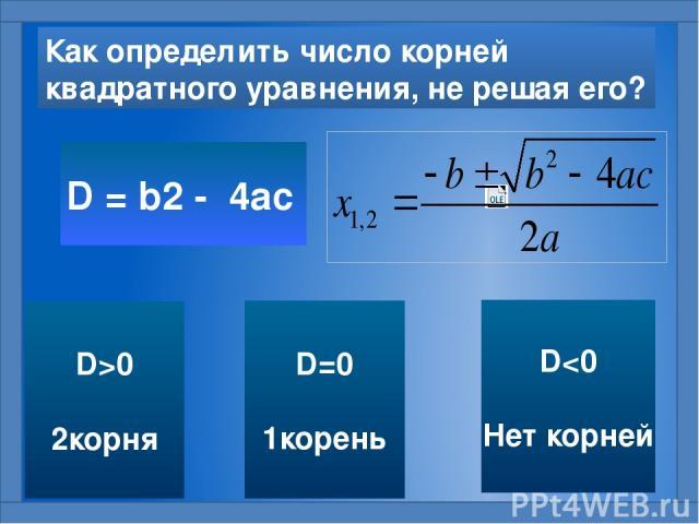 Как определить число корней квадратного уравнения, не решая его? D = b2 - 4ac D=0 1корень D0 2корня