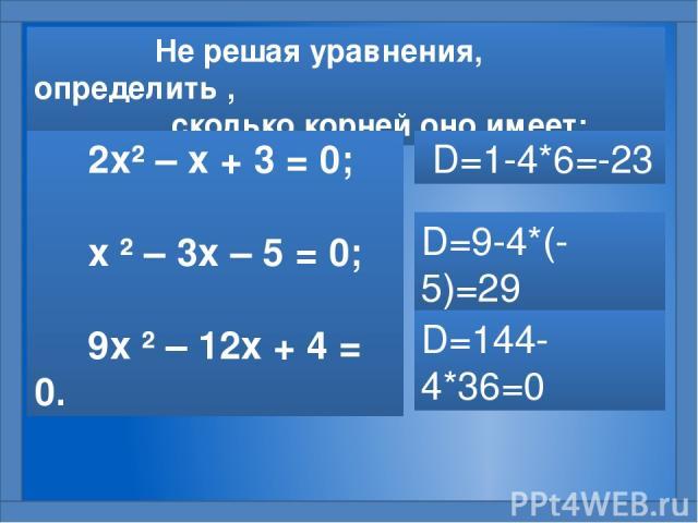 Не решая уравнения, определить , сколько корней оно имеет: 2х² – х + 3 = 0; х ² – 3х – 5 = 0; 9х ² – 12х + 4 = 0. D=1-4*6=-23 D=9-4*(-5)=29 D=144-4*36=0