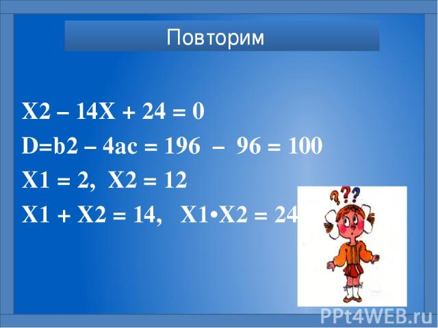 Х2 – 14Х + 24 = 0 D=b2 – 4ac = 196 – 96 = 100 X1 = 2, X2 = 12 X1 + X2 = 14, X1•X2 = 24 Повторим