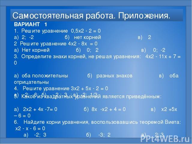 Самостоятельная работа. Приложения. ВАРИАНТ 1 1. Решите уравнение 0,5x2 - 2 = 0  а) 2; -2 б) нет корней в) 2 2 Решите уравнение 4x2 - 8x = 0  а) Нет корней б) 0; 2 в) 0; -2 3. Определите знаки корней, не решая уравнения: 4x2 - 11x + 7 = 0  а) о…