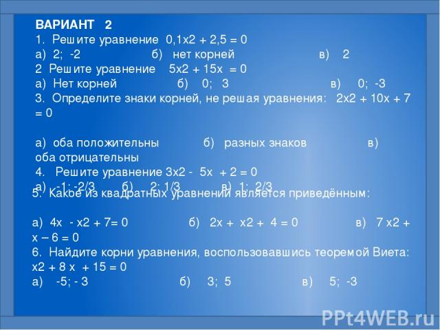 ВАРИАНТ 2 1. Решите уравнение 0,1x2 + 2,5 = 0  а) 2; -2 б) нет корней в) 2 2 Решите уравнение 5x2 + 15x = 0  а) Нет корней б) 0; 3 в) 0; -3 3. Определите знаки корней, не решая уравнения: 2x2 + 10x + 7 = 0  а) оба положительны б) разных знаков …