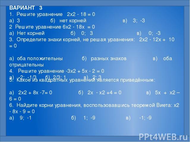 ВАРИАНТ 3 1. Решите уравнение 2x2 - 18 = 0  а) 3 б) нет корней в) 3; -3 2 Решите уравнение 6x2 - 18x = 0  а) Нет корней б) 0; 3 в) 0; -3 3. Определите знаки корней, не решая уравнения: 2x2 - 12x + 10 = 0  а) оба положительны б) разных знаков в)…
