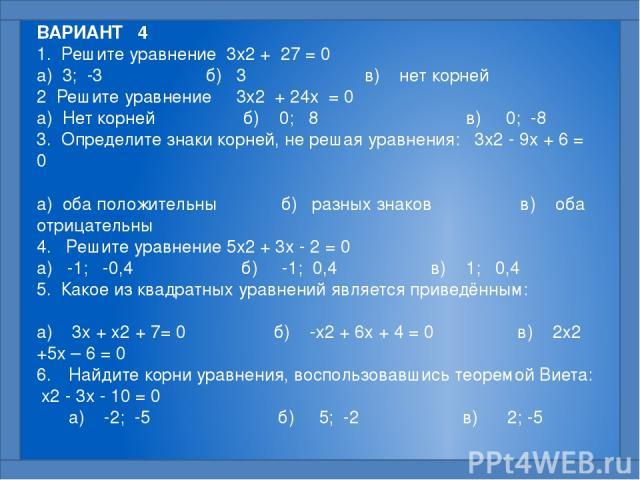 ВАРИАНТ 4 1. Решите уравнение 3x2 + 27 = 0  а) 3; -3 б) 3 в) нет корней 2 Решите уравнение 3x2 + 24x = 0  а) Нет корней б) 0; 8 в) 0; -8 3. Определите знаки корней, не решая уравнения: 3x2 - 9x + 6 = 0  а) оба положительны б) разных знаков в) о…