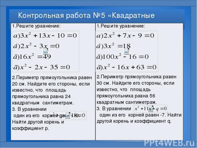 Контрольная работа №5 «Квадратные уравнения» 1.Решите уравнение: 2.Периметр прямоугольника равен 20 см. Найдите его стороны, если известно, что площадь прямоугольника равна 24 квадратным сантиметрам. 3. В уравнении один из его корней равен -9. Найти…