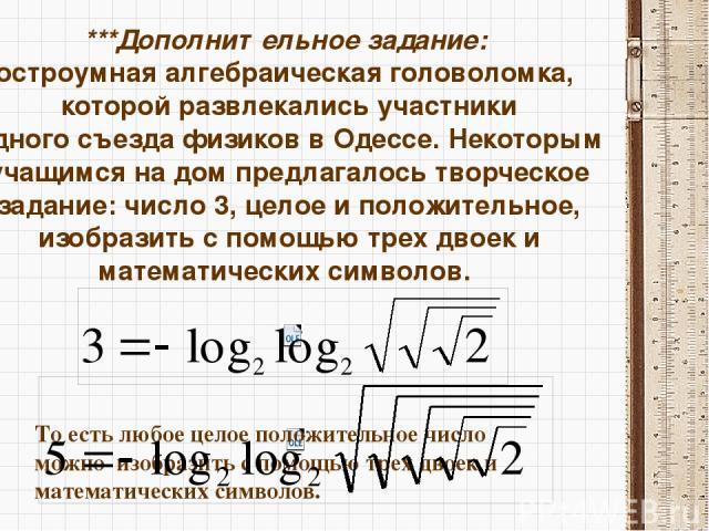***Дополнительное задание: остроумная алгебраическая головоломка, которой развлекались участники одного съезда физиков в Одессе. Некоторым учащимся на дом предлагалось творческое задание: число 3, целое и положительное, изобразить с помощью трех дво…