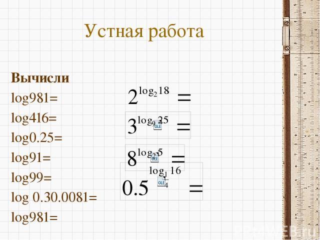 Устная работа Вычисли log981= log416= log0.25= log91= log99= log 0.30.0081= log981=