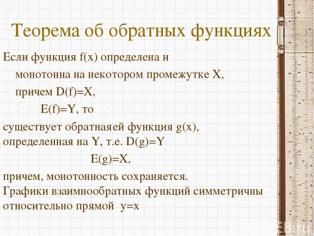 Теорема об обратных функциях Если функция f(x) определена и монотонна на некотором промежутке X, причем D(f)=X, E(f)=Y, то существует обратная ей функция g(x), определенная на Y, т.е. D(g)=Y E(g)=X, причем, монотонность сохраняется. Графики взаимноо…