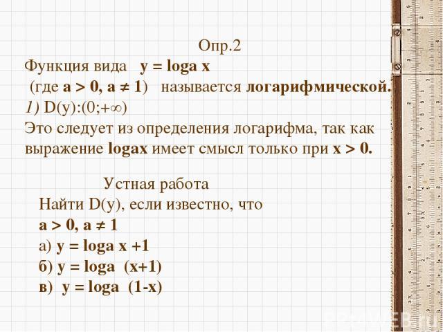 Опр.2 Функция вида  y = loga х (где а > 0, а ≠ 1)  называется логарифмической. 1) D(y):(0;+∞) Это следует из определения логарифма, так как выражение logax имеет смысл только при x > 0. Устная работа Найти D(y), если известно, что а > 0, а ≠ 1 а) …
