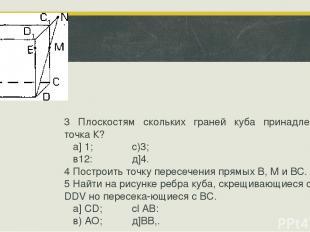 3 Плоскостям скольких граней куба принадлежит точка К? а] 1; с)3; в12: д]4. 4 По