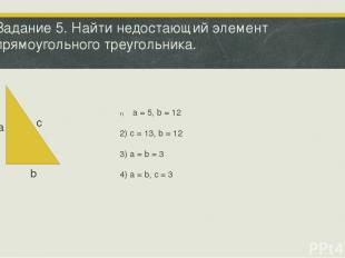 Задание 5. Найти недостающий элемент прямоугольного треугольника. а b с a = 5, b