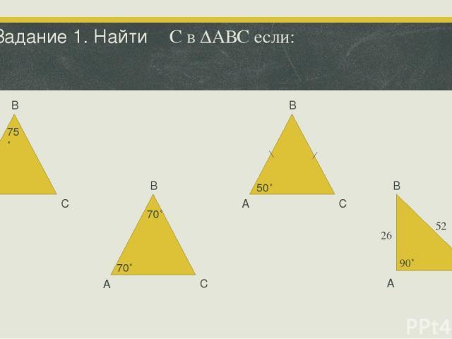 Задание 1. Найти ∠С в ∆АВС если: В А С А В В В А А С С С 50˚ 75˚ 70˚ 70˚ 50˚ 90˚ 52 26