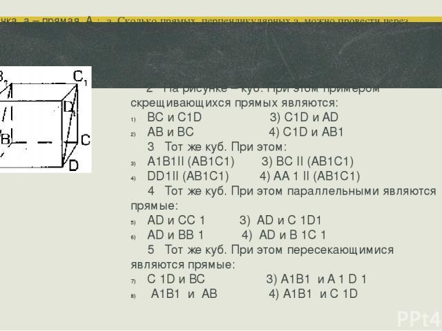 2 На рисунке – куб. При этом примером скрещивающихся прямых являются: ВС и С1D 3) С1D и AD AB и BC 4) С1D и АВ1 3 Тот же куб. При этом: А1В1II (AB1C1) 3) BC II (AB1C1) DD1II (AB1C1) 4) AA 1 II (AB1C1) 4 Тот же куб. При этом параллельными являются пр…