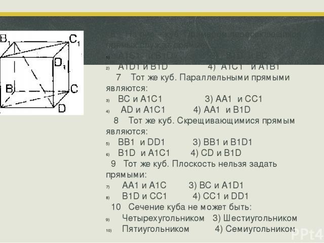 6 На рис. - куб. Примером пересекающихся прямых служат прямые: А1C1 и B1D 3) B1D и ВС А1D1 и B1D 4) А1C1 и А1В1 7 Тот же куб. Параллельными прямыми являются: ВС и А1C1 3) АА1 и СС1 АD и А1C1 4) АА1 и В1D 8 Тот же куб. Скрещивающимися прямым являются…