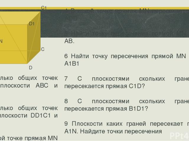 А D С В А1 В1 С1 D1 М N 1 Сколько общих точек имеют плоскости АВС и DB1С1? 2 Сколько общих точек имеют плоскости DD1C1 и DB1С1? 3 В какой точке прямая MN пересекает плоскость ВСС1. 4 В какой точке прямая MN пересекает плоскость ADD 5 Найти точку пер…