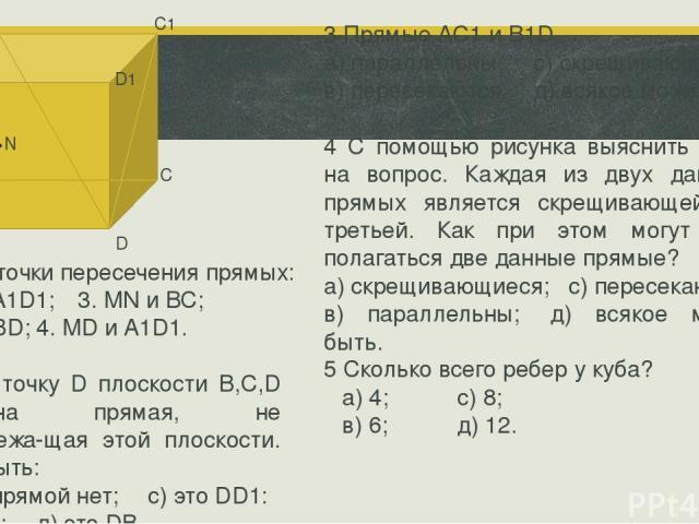D1 С1 С N М А1 В1 А В D 3 Прямые АС1 и B1D а) параллельны; с) скрещивающиеся; в) пересекаются: д) всякое может быть. 4 С помощью рисунка выяснить ответ на вопрос. Каждая из двух дан ных прямых является скрещивающейся с третьей. Как при этом могут ра…