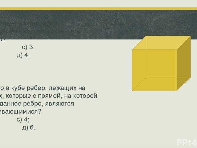 1 Сколько в кубе ребер, пересекающих одно какое-либо ребро? а) 1; с) 3; в) 2; д) 4. Сколько в кубе ребер, лежащих на прямых, которые с прямой, на которой лежит данное ребро, являются скрещивающимися? а) 2; с) 4; в) 3; д) 6.