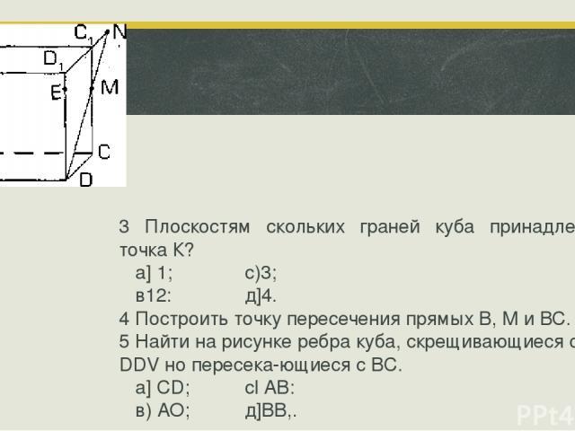 3 Плоскостям скольких граней куба принадлежит точка К? а] 1; с)3; в12: д]4. 4 Построить точку пересечения прямых В, М и ВС. 5 Найти на рисунке ребра куба, скрещивающиеся с DDV но пересека ющиеся с ВС. a] CD; cl АВ: в) АО; д]ВВ,.