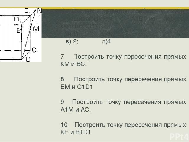 6 Сколько имеется ребер у куба, скрещивающихся с А1В1 но пересе кающих CD? а) 1; с)3; в) 2; д)4 7 Построить точку пересечения прямых КМ и ВС. 8 Построить точку пересечения прямых ЕМ и C1D1 9 Построить точку пересечения прямых А1М и АС. 10 Построить …