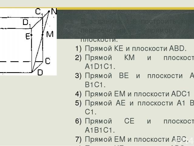 В заданиях 1-8 построить точку пересечения прямой и плоскости. Прямой КЕ и плоскости ABD. Прямой КМ и плоскости А1D1С1. Прямой BE и плоскости А1 В1С1. Прямой ЕМ и плоскости ADC1 Прямой АЕ и плоскости А1 В1 С1. Прямой СЕ и плоскости А1В1С1. Прямой ЕМ…