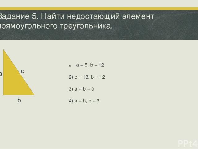 Задание 5. Найти недостающий элемент прямоугольного треугольника. а b с a = 5, b = 12 2) c = 13, b = 12 3) a = b = 3 4) a = b, c = 3