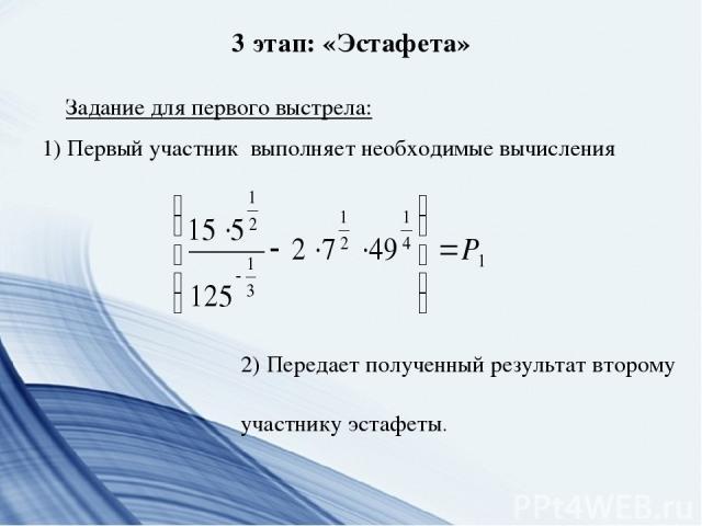3 этап: «Эстафета» Задание для первого выстрела: 1) Первый участник выполняет необходимые вычисления 2) Передает полученный результат второму участнику эстафеты.