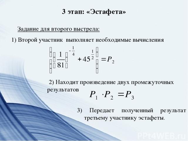 3 этап: «Эстафета» Задание для второго выстрела: 1) Второй участник выполняет необходимые вычисления 3) Передает полученный результат третьему участнику эстафеты. 2) Находит произведение двух промежуточных результатов