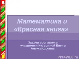 Математика и «Красная книга» Задачи составлены учащимися Кузьминой Елены Алексан