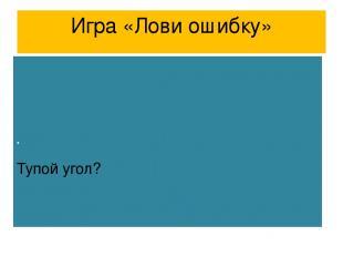 Игра «Лови ошибку» Тупой угол?