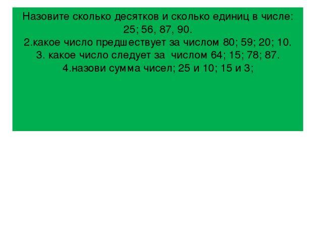 Назовите сколько десятков и сколько единиц в числе: 25; 56, 87, 90. 2.какое число предшествует за числом 80; 59; 20; 10. 3. какое число следует за числом 64; 15; 78; 87. 4.назови сумма чисел; 25 и 10; 15 и 3;