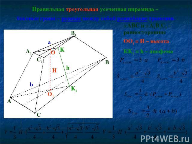 Правильная треугольная усеченная пирамида – боковые грани – равные между собой равнобокие трапеции. Δ ABC и Δ A1B1C1 – равносторонние OO1 = H – высота КК1 = h – апофема A C A1 B1 C1 O1 O H K1 K h B a b